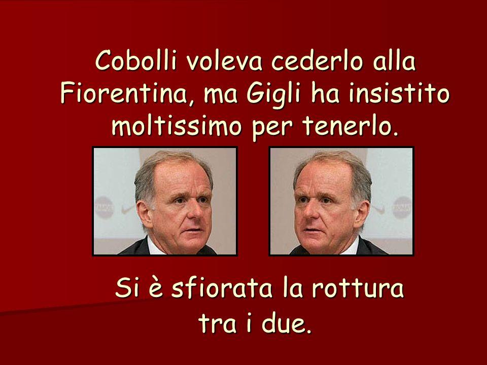 Cobolli voleva cederlo alla Fiorentina, ma Gigli ha insistito moltissimo per tenerlo.