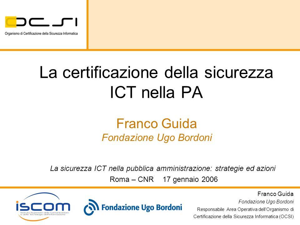 Franco Guida Fondazione Ugo Bordoni Responsabile Area Operativa dellOrganismo di Certificazione della Sicurezza Informatica (OCSI) La sicurezza ICT ne
