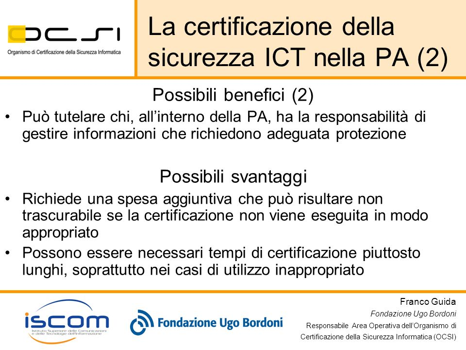 Franco Guida Fondazione Ugo Bordoni Responsabile Area Operativa dellOrganismo di Certificazione della Sicurezza Informatica (OCSI) La sicurezza ICT in unOrganizzazione Processo di gestione della sicurezza ICT (ISMS) Certificabile BS7799 Informazioni/beni da proteggere Pluralità di soggetti con diversi compiti e responsabilità Competenza certificabile secondo criteri quali CISSP/SSCP, CISA/CISM, ecc.) Politiche di sicurezza (modello organizzativo, definizione requisiti per le contromisure tecniche e non tecniche, ecc.) Analisi e gestione dei rischi Sistemi/prodotti ICT Contromisure tecniche Certificabili ISO/IEC 15408 (Common Criteria) Contromisure fisiche