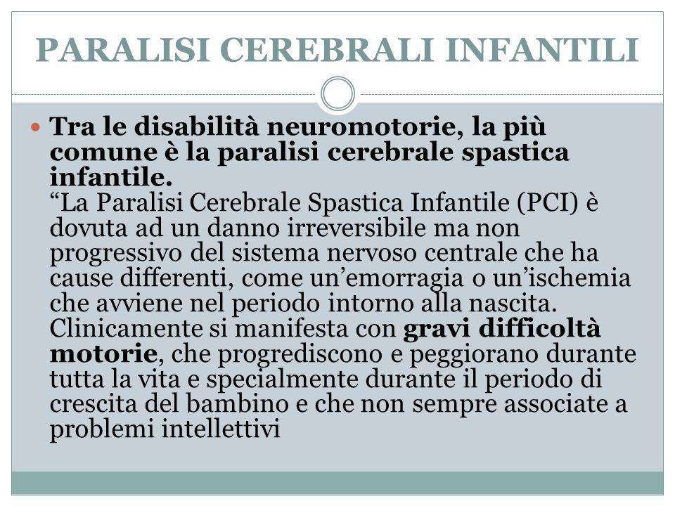 PARALISI CEREBRALI INFANTILI Tra le disabilità neuromotorie, la più comune è la paralisi cerebrale spastica infantile. La Paralisi Cerebrale Spastica