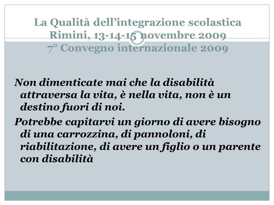 La Qualità dellintegrazione scolastica Rimini, 13-14-15 novembre 2009 7° Convegno internazionale 2009 Non dimenticate mai che la disabilità attraversa