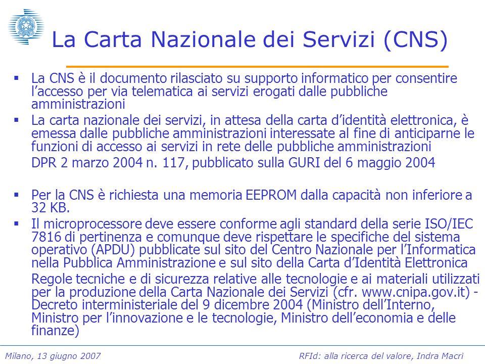 Milano, 13 giugno 2007 RFId: alla ricerca del valore, Indra Macrì La Carta Nazionale dei Servizi (CNS) La CNS è il documento rilasciato su supporto in