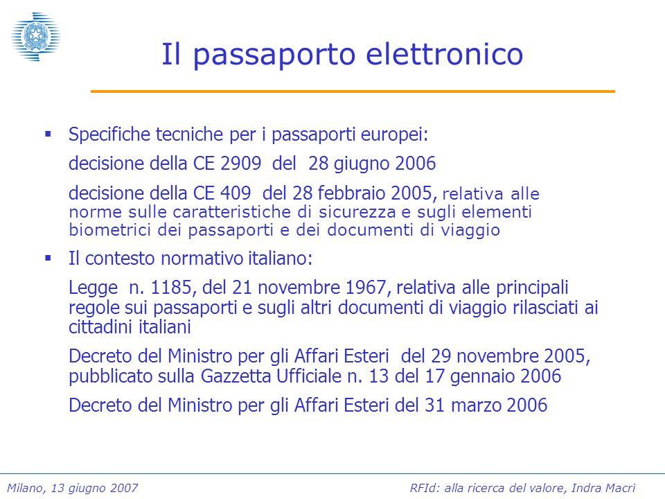 Milano, 13 giugno 2007 RFId: alla ricerca del valore, Indra Macrì Il passaporto elettronico Nella revisione dei processi di emissione del passaporto ordinario e degli sviluppi tecnologici é previsto l inserimento del microprocessore RF/ID di prossimità (chip) nella copertina del passaporto, conforme alla direttiva ISO 14443, alle specifiche ICAO OS/LDS con capacità minima di 64Kb e durabilità di almeno 10 anni.