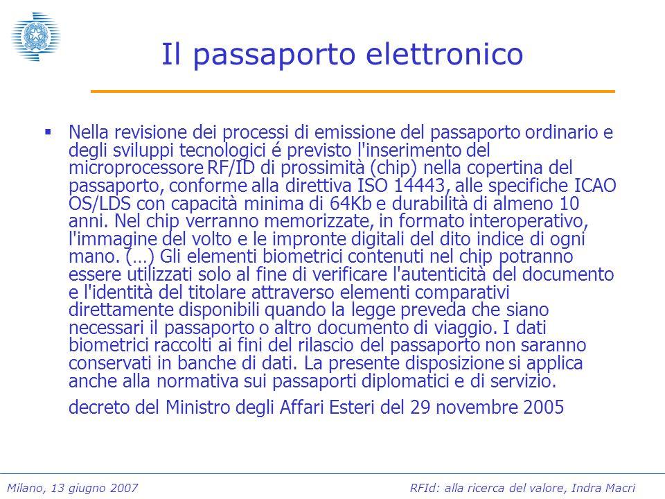 Milano, 13 giugno 2007 RFId: alla ricerca del valore, Indra Macrì Lo stato dellarte Passaporti in uso: 8.000.000 Rilasci annui:1.600.000 Validità:10 anni Il costo del passaporto è stato fissato con decreto del Ministro dellEconomia e Finanze del 9 maggio 2006 in: 44,66 se il passaporto ha 32 pagine, 45,62 se il passaporto ha 48 pagine.