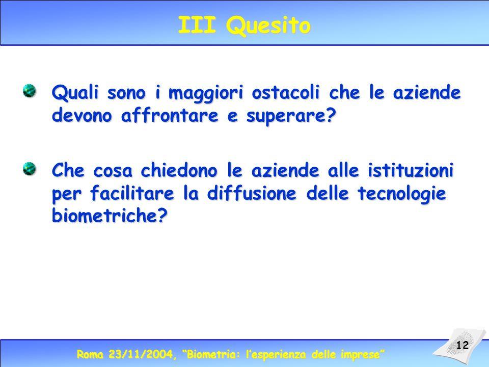 Roma 23/11/2004, Biometria: lesperienza delle imprese 12 III Quesito Quali sono i maggiori ostacoli che le aziende devono affrontare e superare.