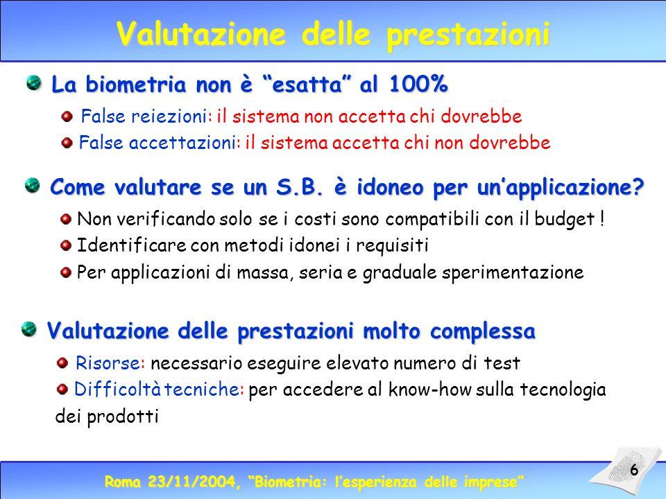 Roma 23/11/2004, Biometria: lesperienza delle imprese 6 Valutazione delle prestazioni La biometria non è esatta al 100% La biometria non è esatta al 100% False reiezioni: il sistema non accetta chi dovrebbe False accettazioni: il sistema accetta chi non dovrebbe Come valutare se un S.B.