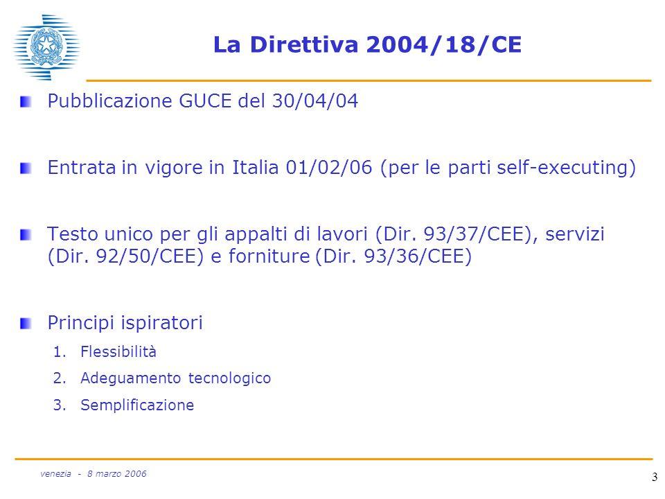 3 venezia - 8 marzo 2006 La Direttiva 2004/18/CE Pubblicazione GUCE del 30/04/04 Entrata in vigore in Italia 01/02/06 (per le parti self-executing) Te
