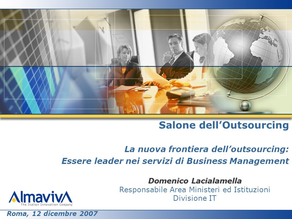 Salone dellOutsourcing La nuova frontiera delloutsourcing: Essere leader nei servizi di Business Management Domenico Lacialamella Responsabile Area Ministeri ed Istituzioni Divisione IT Roma, 12 dicembre 2007