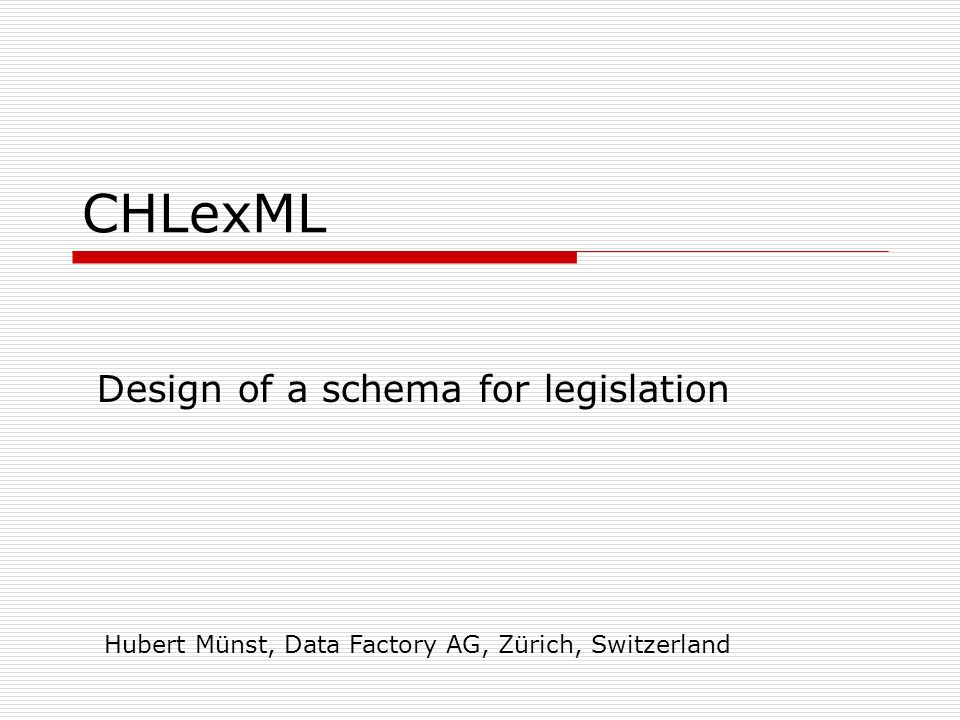 CHLexML Design of a schema for legislation Hubert Münst, Data Factory AG, Zürich, Switzerland