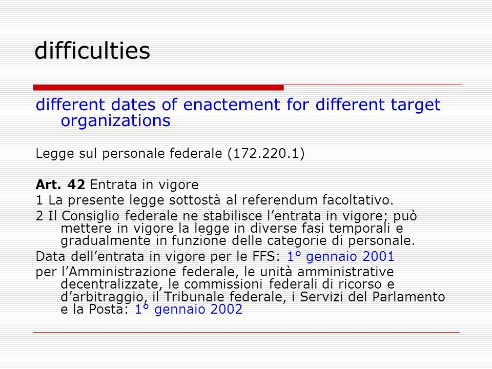 difficulties different dates of enactement for different target organizations Legge sul personale federale (172.220.1) Art. 42 Entrata in vigore 1 La