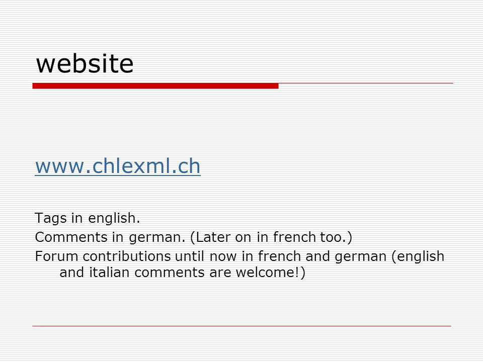 website www.chlexml.ch Tags in english. Comments in german. (Later on in french too.) Forum contributions until now in french and german (english and