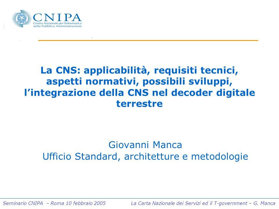 Seminario CNIPA – Roma 10 febbraio 2005 La Carta Nazionale dei Servizi ed il T-government – G. Manca La CNS: applicabilità, requisiti tecnici, aspetti
