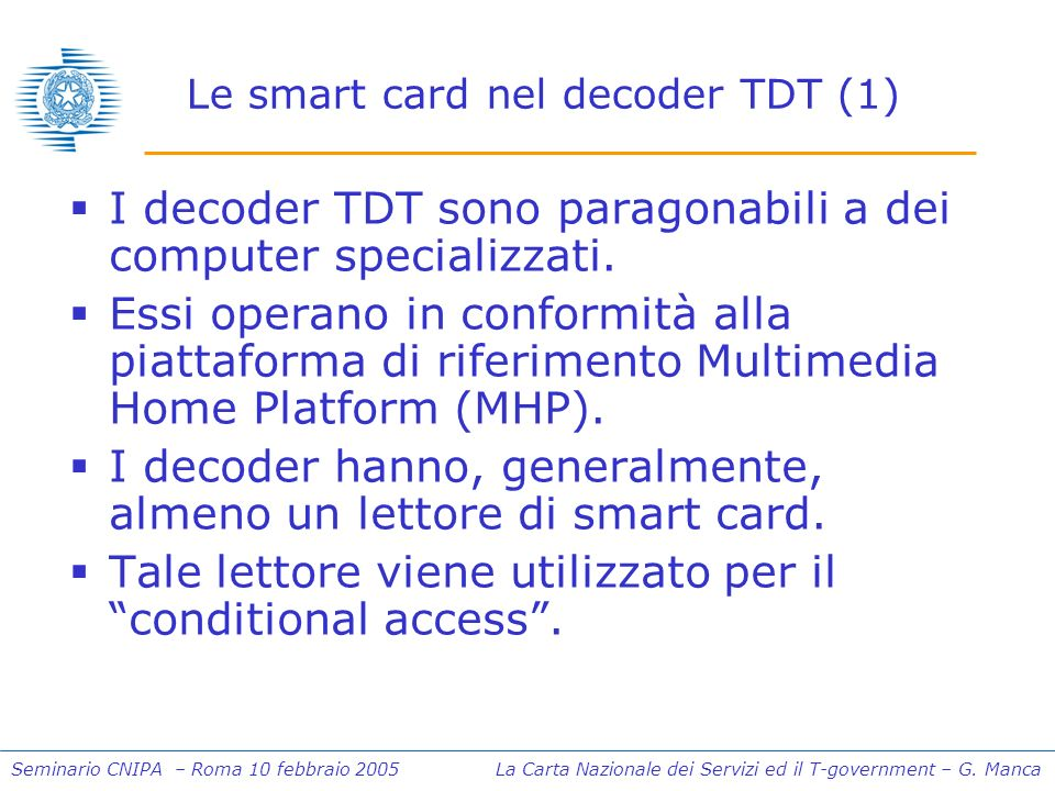 Seminario CNIPA – Roma 10 febbraio 2005 La Carta Nazionale dei Servizi ed il T-government – G. Manca Le smart card nel decoder TDT (1) I decoder TDT s