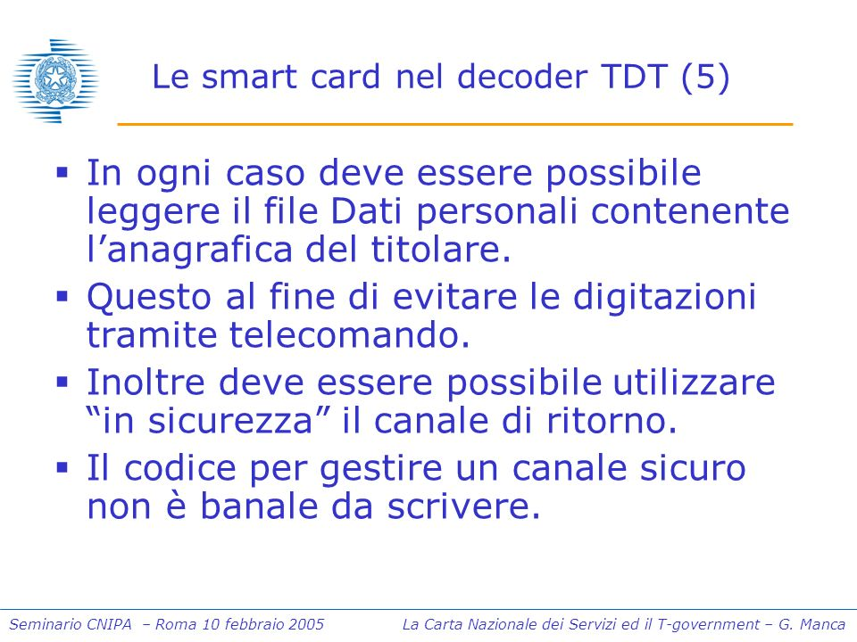 Seminario CNIPA – Roma 10 febbraio 2005 La Carta Nazionale dei Servizi ed il T-government – G. Manca Le smart card nel decoder TDT (5) In ogni caso de