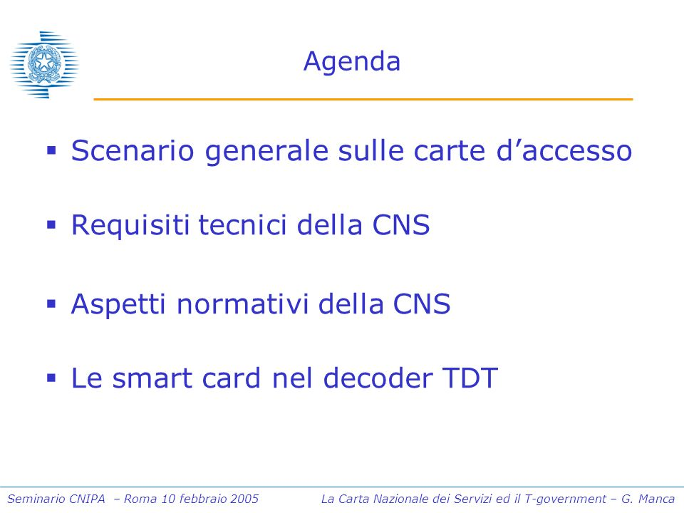Seminario CNIPA – Roma 10 febbraio 2005 La Carta Nazionale dei Servizi ed il T-government – G. Manca Agenda Scenario generale sulle carte daccesso Req