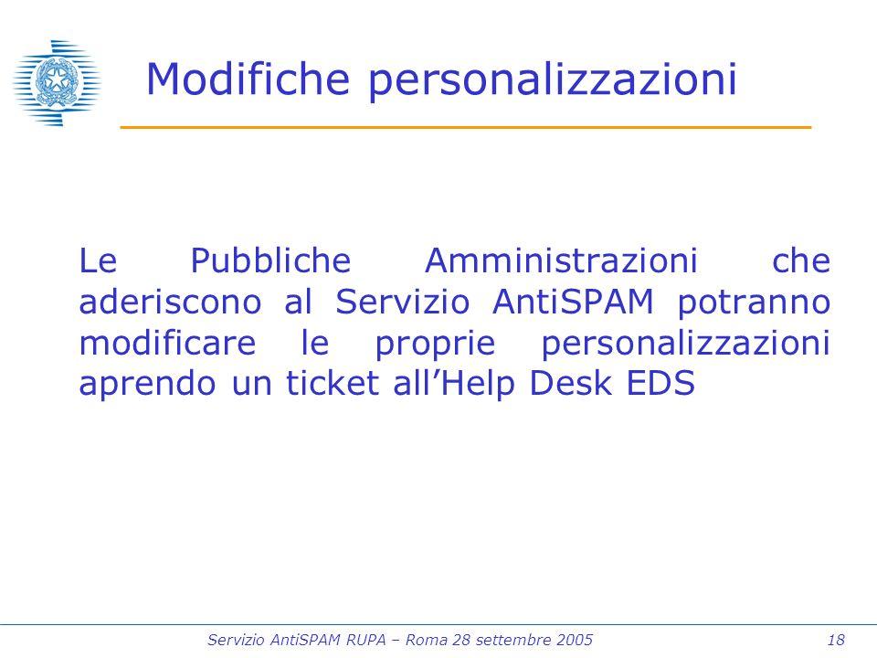 Servizio AntiSPAM RUPA – Roma 28 settembre 2005 18 Modifiche personalizzazioni Le Pubbliche Amministrazioni che aderiscono al Servizio AntiSPAM potranno modificare le proprie personalizzazioni aprendo un ticket allHelp Desk EDS