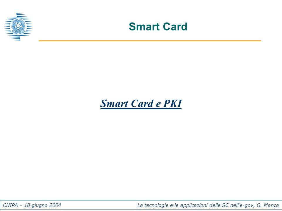 CNIPA – 18 giugno 2004 La tecnologie e le applicazioni delle SC nelle-gov, G. Manca Smart Card Smart Card e PKI