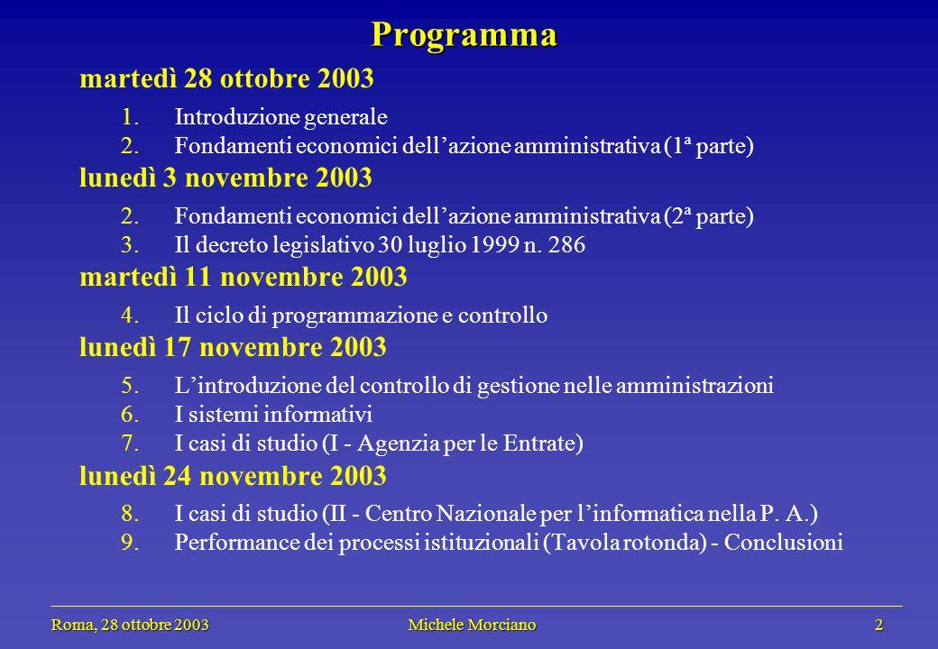 Roma, 28 ottobre 2003 Michele Morciano 2 Roma, 28 ottobre 2003 Michele Morciano 2 Programma martedì 28 ottobre 2003 1.Introduzione generale 2.Fondamenti economici dellazione amministrativa (1ª parte) lunedì 3 novembre 2003 2.Fondamenti economici dellazione amministrativa (2ª parte) 3.Il decreto legislativo 30 luglio 1999 n.