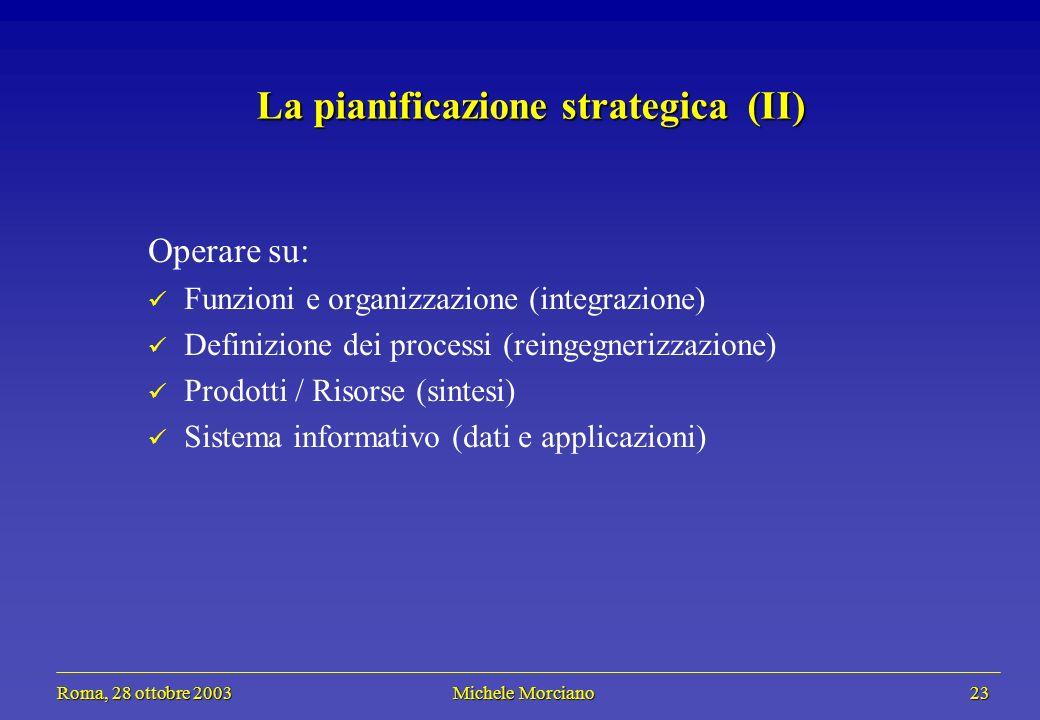 Roma, 28 ottobre 2003 Michele Morciano 23 Roma, 28 ottobre 2003 Michele Morciano 23 La pianificazione strategica (II) Operare su: Funzioni e organizza