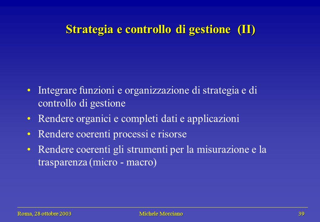 Roma, 28 ottobre 2003 Michele Morciano 39 Roma, 28 ottobre 2003 Michele Morciano 39 Strategia e controllo di gestione (II) Integrare funzioni e organi