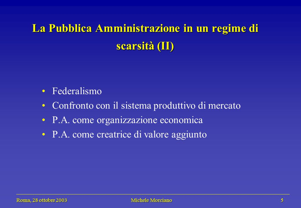 Roma, 28 ottobre 2003 Michele Morciano 5 Roma, 28 ottobre 2003 Michele Morciano 5 La Pubblica Amministrazione in un regime di scarsità (II) Federalismo Confronto con il sistema produttivo di mercato P.A.