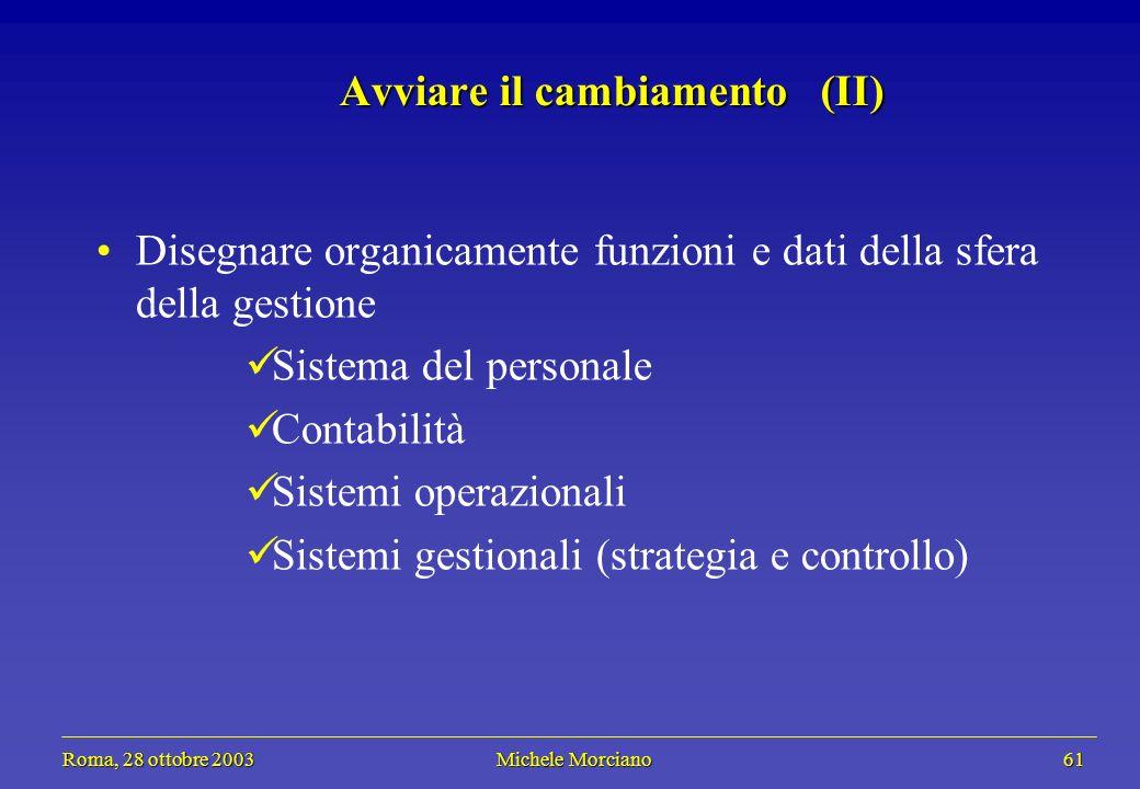 Roma, 28 ottobre 2003 Michele Morciano 61 Roma, 28 ottobre 2003 Michele Morciano 61 Avviare il cambiamento (II) Disegnare organicamente funzioni e dati della sfera della gestione Sistema del personale Contabilità Sistemi operazionali Sistemi gestionali (strategia e controllo)