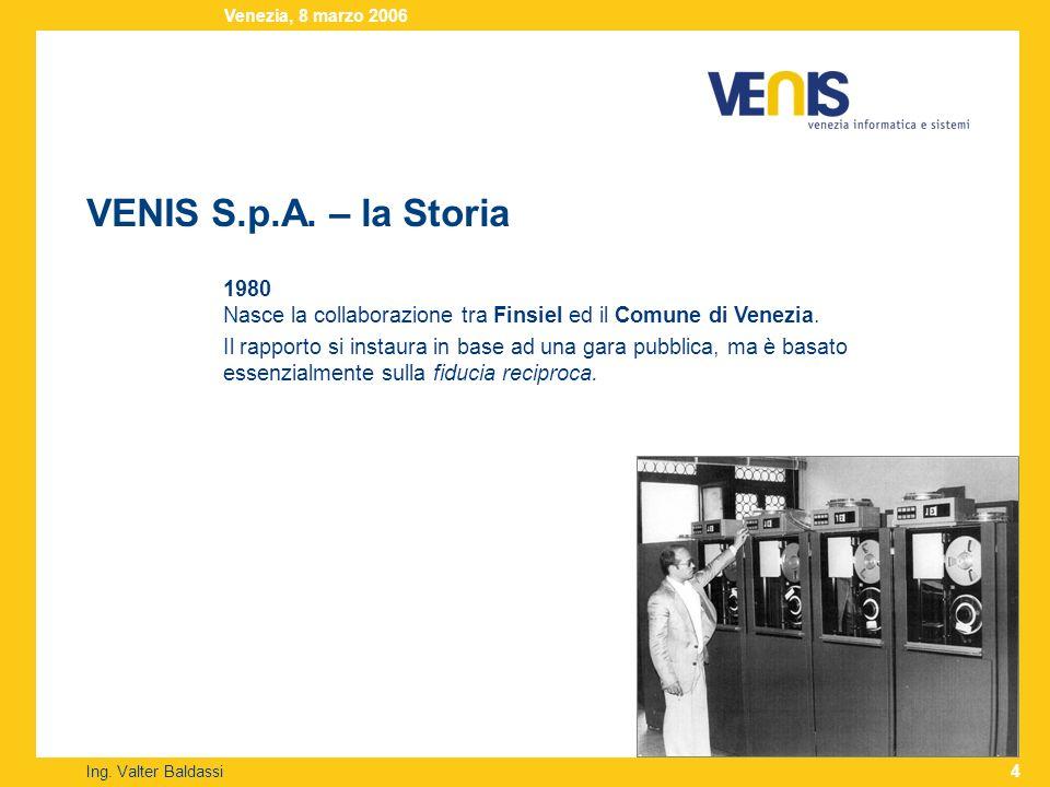 VENIS S.p.A. – la Storia Ing. Valter Baldassi Venezia, 8 marzo 2006 4 1980 Nasce la collaborazione tra Finsiel ed il Comune di Venezia. Il rapporto si