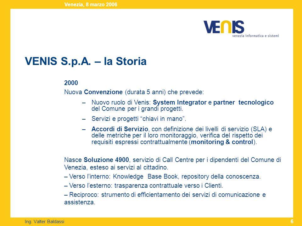VENIS S.p.A. – la Storia Ing. Valter Baldassi Venezia, 8 marzo 2006 6 2000 Nuova Convenzione (durata 5 anni) che prevede: –Nuovo ruolo di Venis: Syste