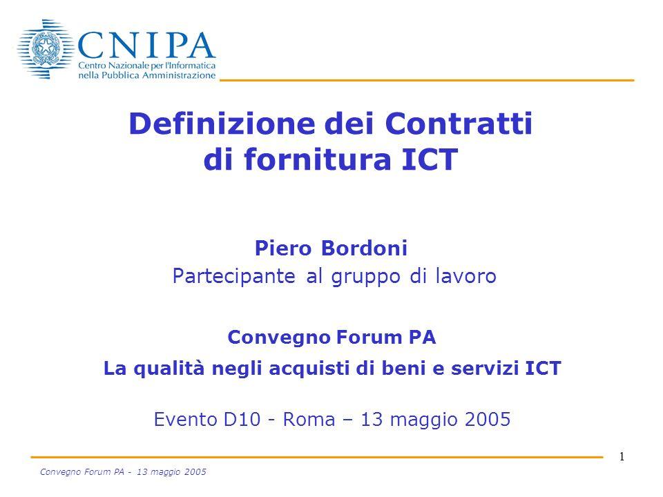 1 Convegno Forum PA - 13 maggio 2005 Definizione dei Contratti di fornitura ICT Piero Bordoni Partecipante al gruppo di lavoro Convegno Forum PA La qualità negli acquisti di beni e servizi ICT Evento D10 - Roma – 13 maggio 2005