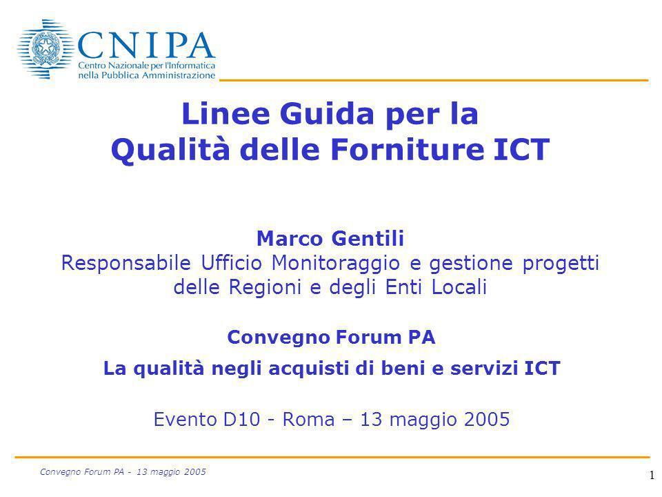 1 Convegno Forum PA - 13 maggio 2005 Linee Guida per la Qualità delle Forniture ICT Marco Gentili Responsabile Ufficio Monitoraggio e gestione progett