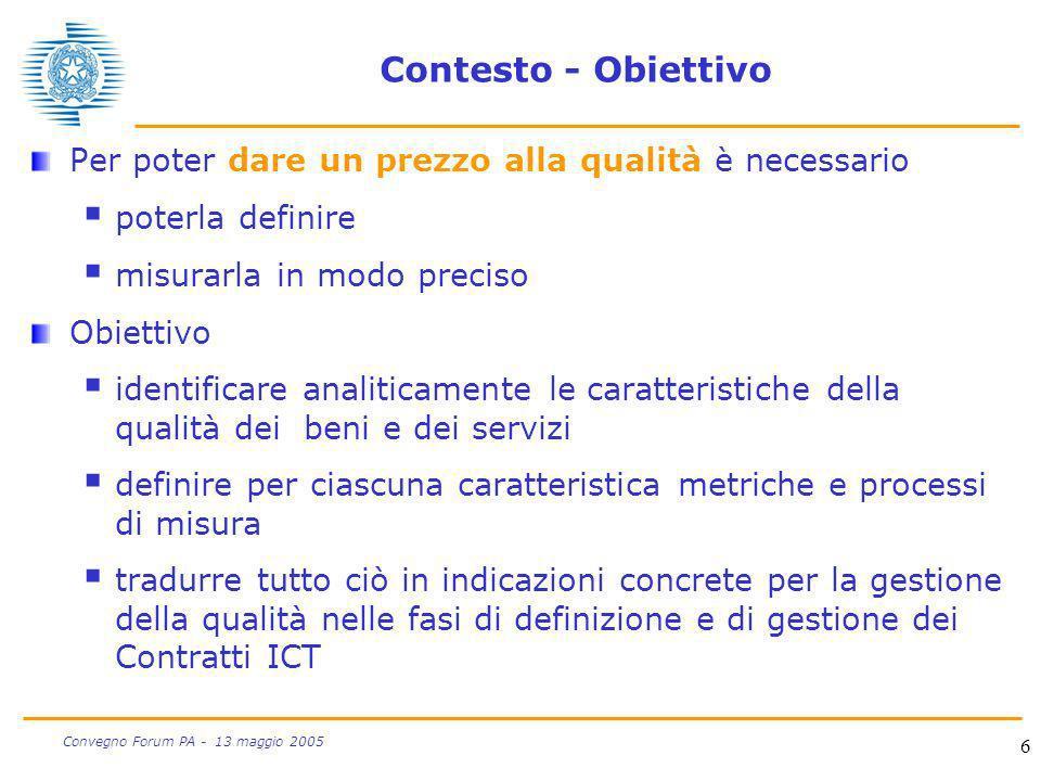 6 Convegno Forum PA - 13 maggio 2005 Contesto - Obiettivo Per poter dare un prezzo alla qualità è necessario poterla definire misurarla in modo precis