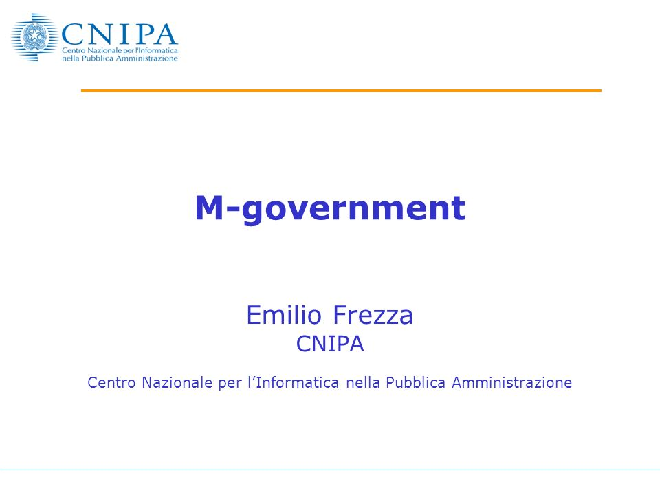 M-government Emilio Frezza CNIPA Centro Nazionale per lInformatica nella Pubblica Amministrazione