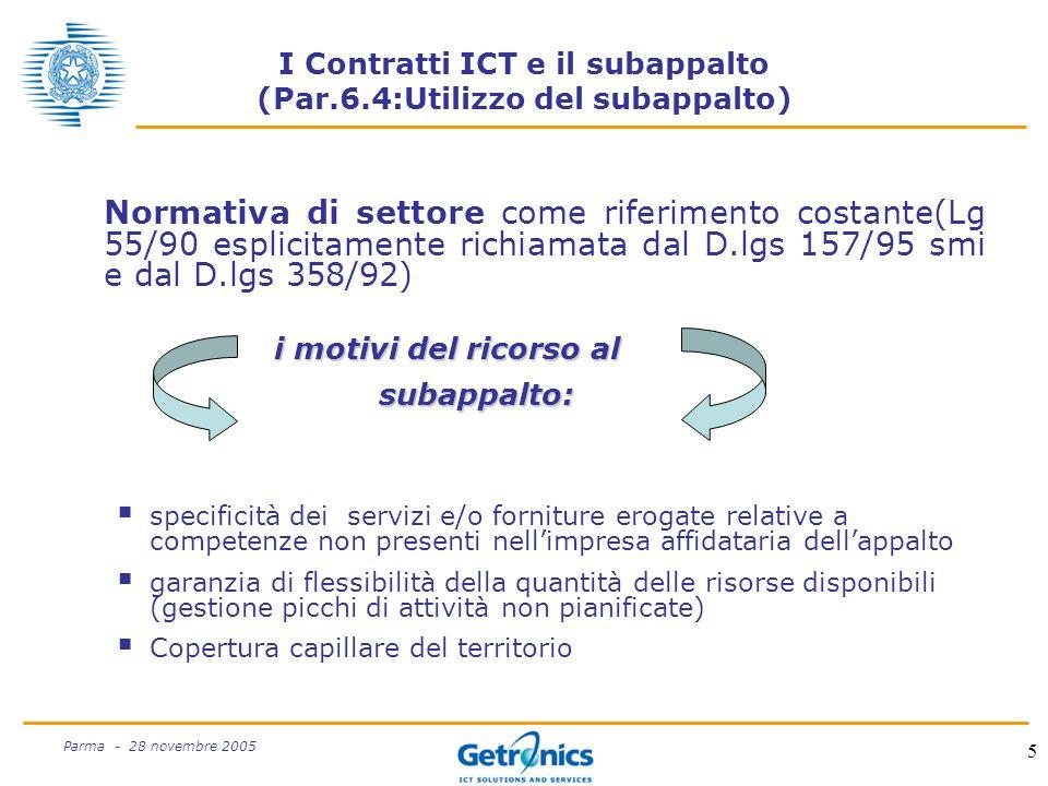 5 Parma - 28 novembre 2005 I Contratti ICT e il subappalto (Par.6.4:Utilizzo del subappalto) Normativa di settore come riferimento costante(Lg 55/90 esplicitamente richiamata dal D.lgs 157/95 smi e dal D.lgs 358/92) i motivi del ricorso al subappalto: specificità dei servizi e/o forniture erogate relative a competenze non presenti nellimpresa affidataria dellappalto garanzia di flessibilità della quantità delle risorse disponibili (gestione picchi di attività non pianificate) Copertura capillare del territorio