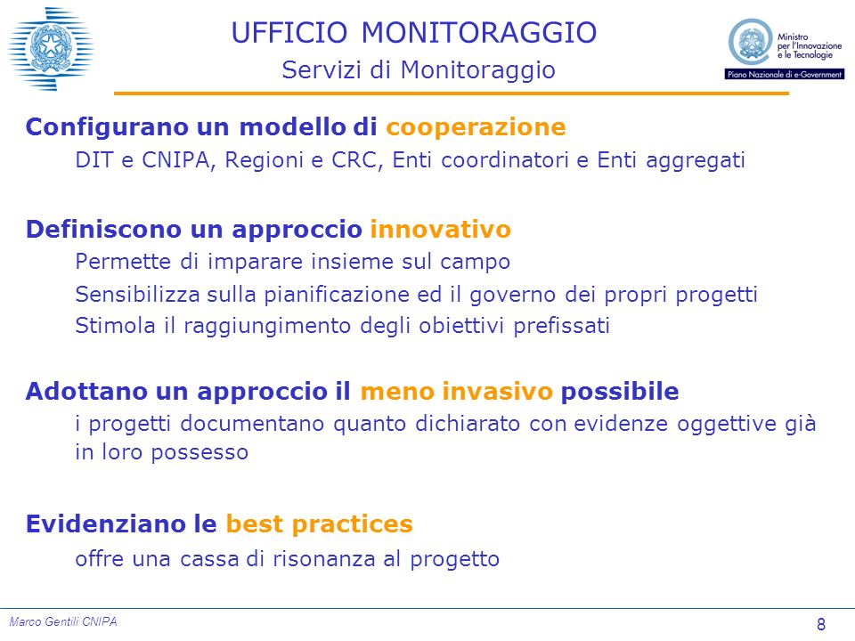 9 Marco Gentili CNIPA UFFICIO MONITORAGGIO Servizi di Monitoraggio Non sono un monitoraggio finanziario si concentra sul raggiungimento dei risultati piuttosto che sulla rendicontazione delle spese è complementare ai monitoraggi finanziari Monitoraggio Comunitario Regioni Obiettivo 1, ecc.