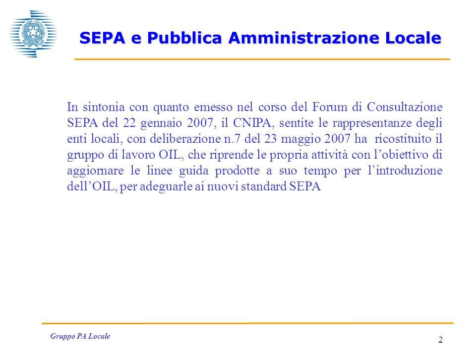 Gruppo PA Locale 2 In sintonia con quanto emesso nel corso del Forum di Consultazione SEPA del 22 gennaio 2007, il CNIPA, sentite le rappresentanze degli enti locali, con deliberazione n.7 del 23 maggio 2007 ha ricostituito il gruppo di lavoro OIL, che riprende le propria attività con lobiettivo di aggiornare le linee guida prodotte a suo tempo per lintroduzione dellOIL, per adeguarle ai nuovi standard SEPA SEPA e Pubblica Amministrazione Locale
