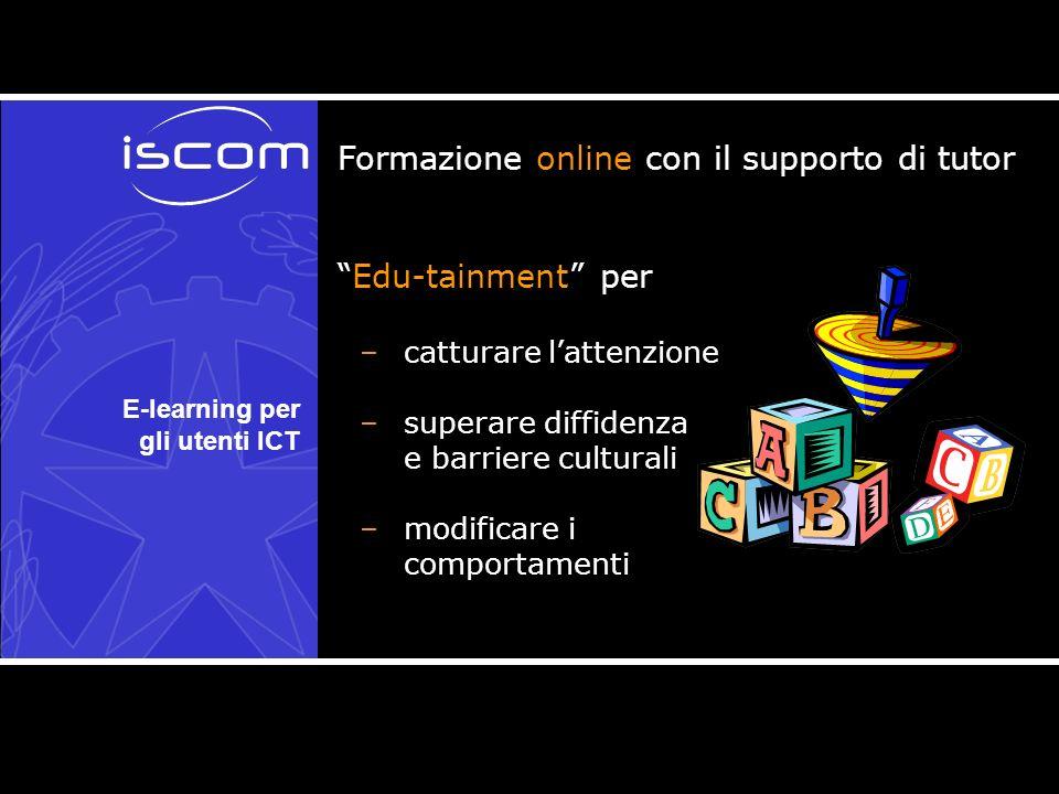 E-learning per gli utenti ICT Formazione online con il supporto di tutor Edu-tainment per –catturare lattenzione –superare diffidenza e barriere culturali –modificare i comportamenti