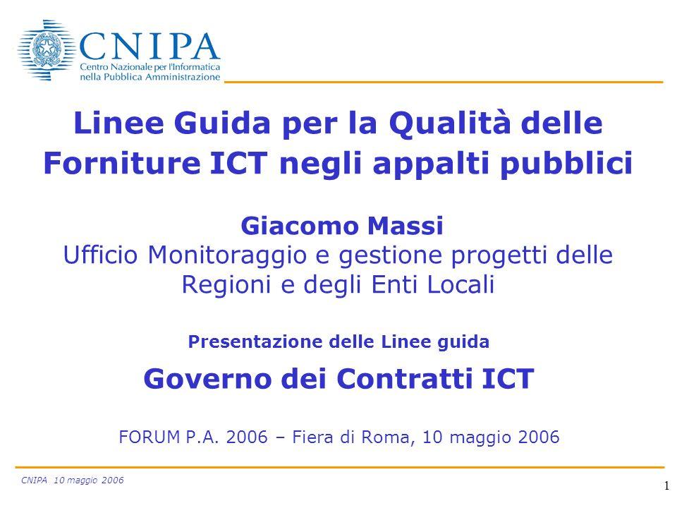 CNIPA 10 maggio 2006 1 Linee Guida per la Qualità delle Forniture ICT negli appalti pubblici Giacomo Massi Ufficio Monitoraggio e gestione progetti delle Regioni e degli Enti Locali Presentazione delle Linee guida Governo dei Contratti ICT FORUM P.A.