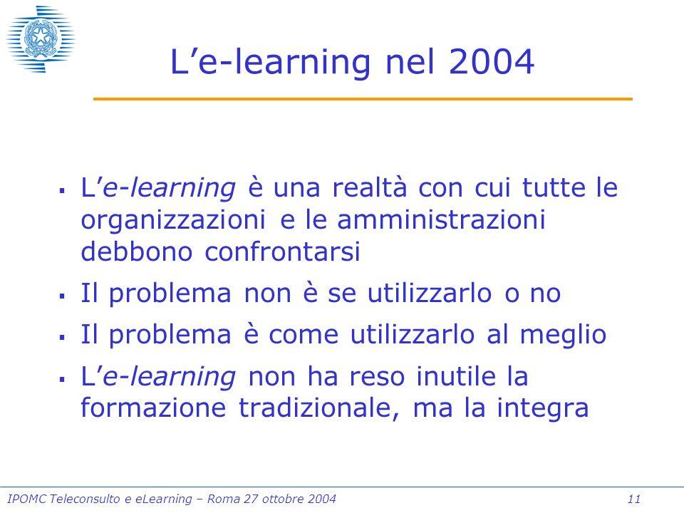 IPOMC Teleconsulto e eLearning – Roma 27 ottobre 2004 11 Le-learning nel 2004 Le-learning è una realtà con cui tutte le organizzazioni e le amministrazioni debbono confrontarsi Il problema non è se utilizzarlo o no Il problema è come utilizzarlo al meglio Le-learning non ha reso inutile la formazione tradizionale, ma la integra
