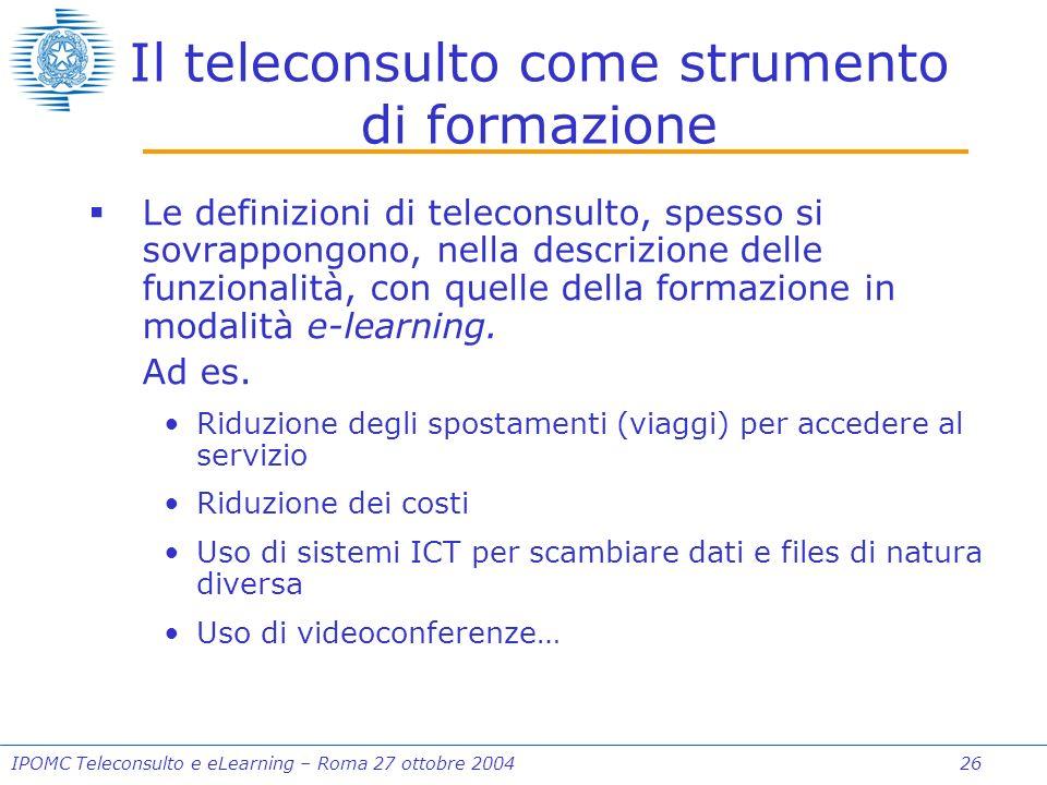 IPOMC Teleconsulto e eLearning – Roma 27 ottobre 2004 26 Il teleconsulto come strumento di formazione Le definizioni di teleconsulto, spesso si sovrappongono, nella descrizione delle funzionalità, con quelle della formazione in modalità e-learning.