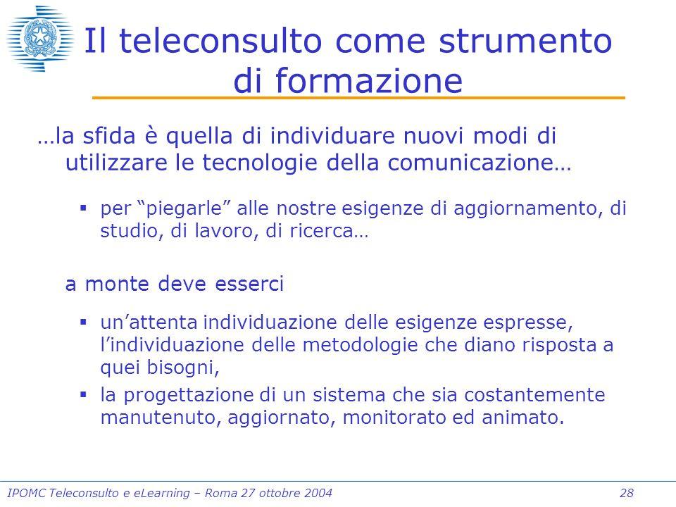 IPOMC Teleconsulto e eLearning – Roma 27 ottobre 2004 28 Il teleconsulto come strumento di formazione …la sfida è quella di individuare nuovi modi di utilizzare le tecnologie della comunicazione… per piegarle alle nostre esigenze di aggiornamento, di studio, di lavoro, di ricerca… a monte deve esserci unattenta individuazione delle esigenze espresse, lindividuazione delle metodologie che diano risposta a quei bisogni, la progettazione di un sistema che sia costantemente manutenuto, aggiornato, monitorato ed animato.