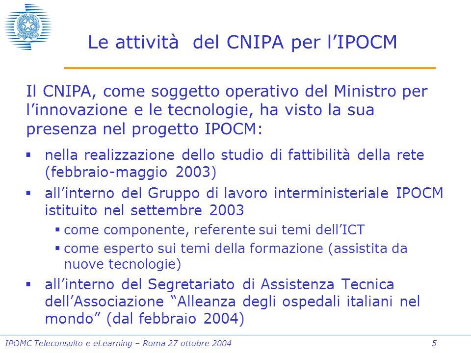 IPOMC Teleconsulto e eLearning – Roma 27 ottobre 2004 5 Le attività del CNIPA per lIPOCM nella realizzazione dello studio di fattibilità della rete (febbraio-maggio 2003) allinterno del Gruppo di lavoro interministeriale IPOCM istituito nel settembre 2003 come componente, referente sui temi dellICT come esperto sui temi della formazione (assistita da nuove tecnologie) allinterno del Segretariato di Assistenza Tecnica dellAssociazione Alleanza degli ospedali italiani nel mondo (dal febbraio 2004) Il CNIPA, come soggetto operativo del Ministro per linnovazione e le tecnologie, ha visto la sua presenza nel progetto IPOCM: