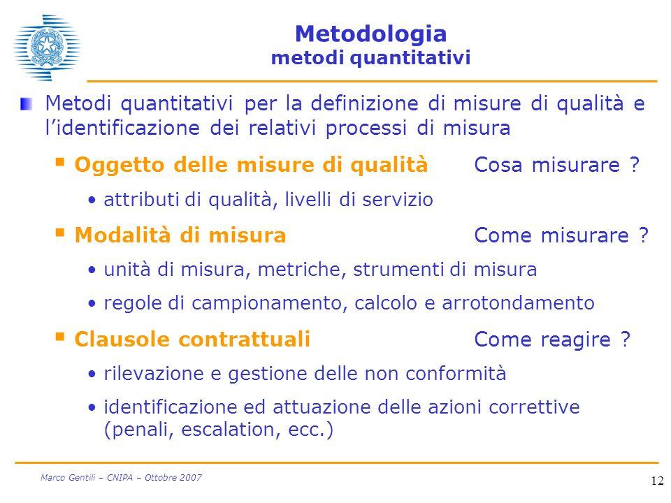 12 Marco Gentili – CNIPA – Ottobre 2007 Metodologia metodi quantitativi Metodi quantitativi per la definizione di misure di qualità e lidentificazione dei relativi processi di misura Oggetto delle misure di qualitàCosa misurare .