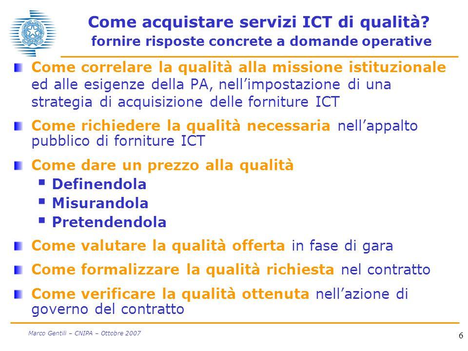 27 Marco Gentili – CNIPA – Ottobre 2007 Qualità delle Linee guida Le Linee guida riescono comunque a scontentare qualcuno 5% non si ritiene per niente soddisfatto Il dato complessivo è estremamente incoraggiante 90% di molto (46%) o abbastanza (44%) soddisfatti Ladozione delle Linee guida convince: 72% migliora la descrizione dei servizi ICT 67% integra le culture per la acquisizione dellICT 67% accelera la definizione di contratti ICT 56% valorizza la qualità e contrasta il ribasso di costo Le Linee guida valutate positivamente: 88% sono utili 77% sono interessanti 77% sono un utile strumento formativo 63% sono complete