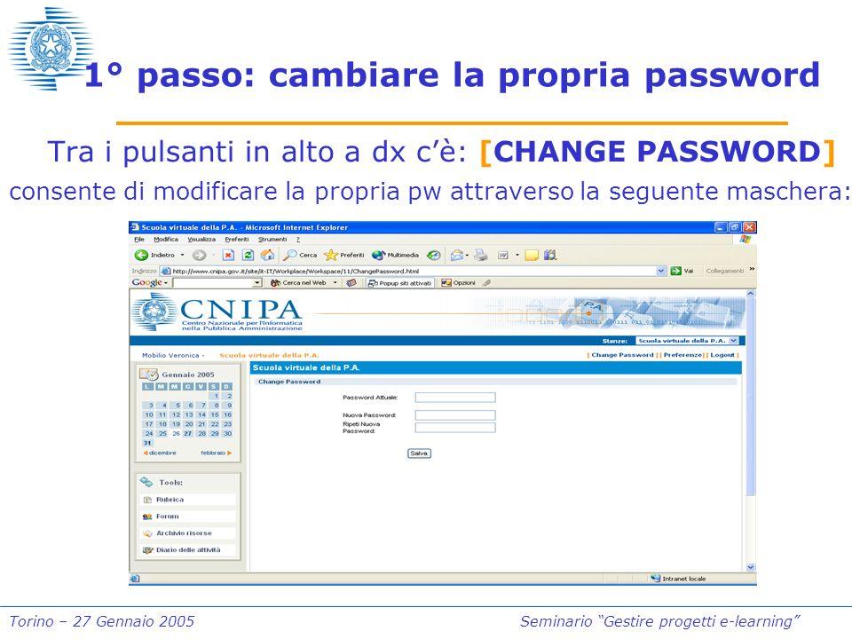Torino – 27 Gennaio 2005Seminario Gestire progetti e-learning 1° passo: cambiare la propria password Tra i pulsanti in alto a dx cè: [CHANGE PASSWORD] consente di modificare la propria pw attraverso la seguente maschera: