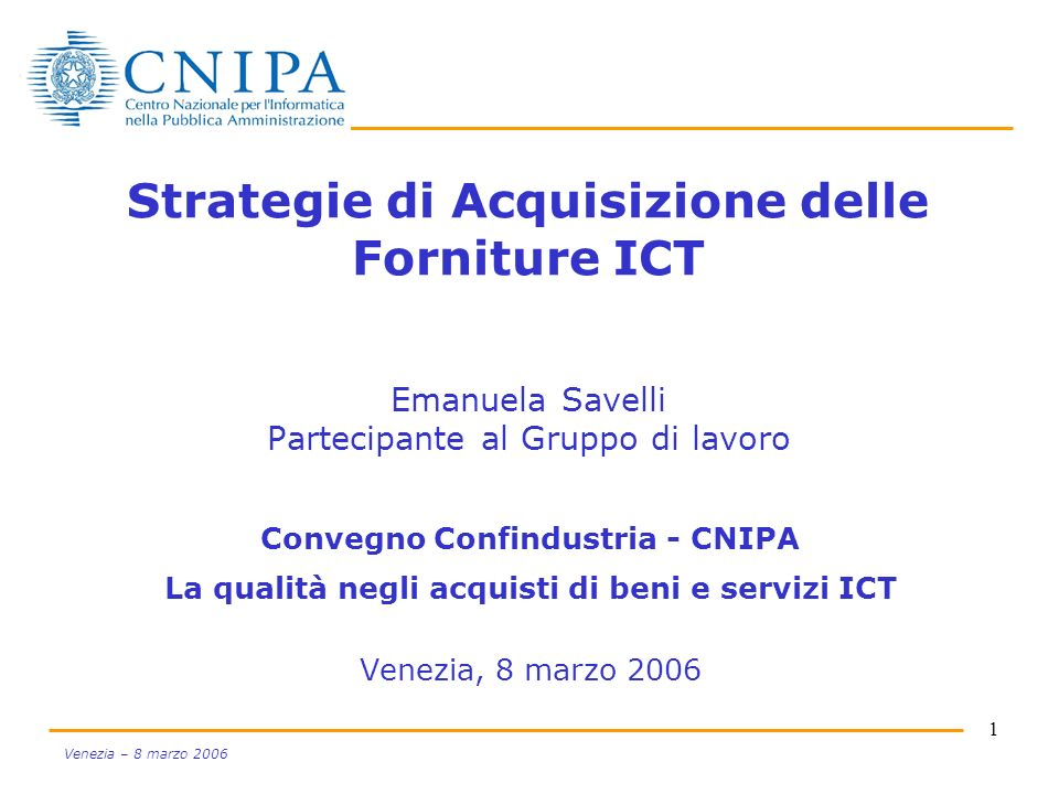 1 Venezia – 8 marzo 2006 Strategie di Acquisizione delle Forniture ICT Emanuela Savelli Partecipante al Gruppo di lavoro Convegno Confindustria - CNIP