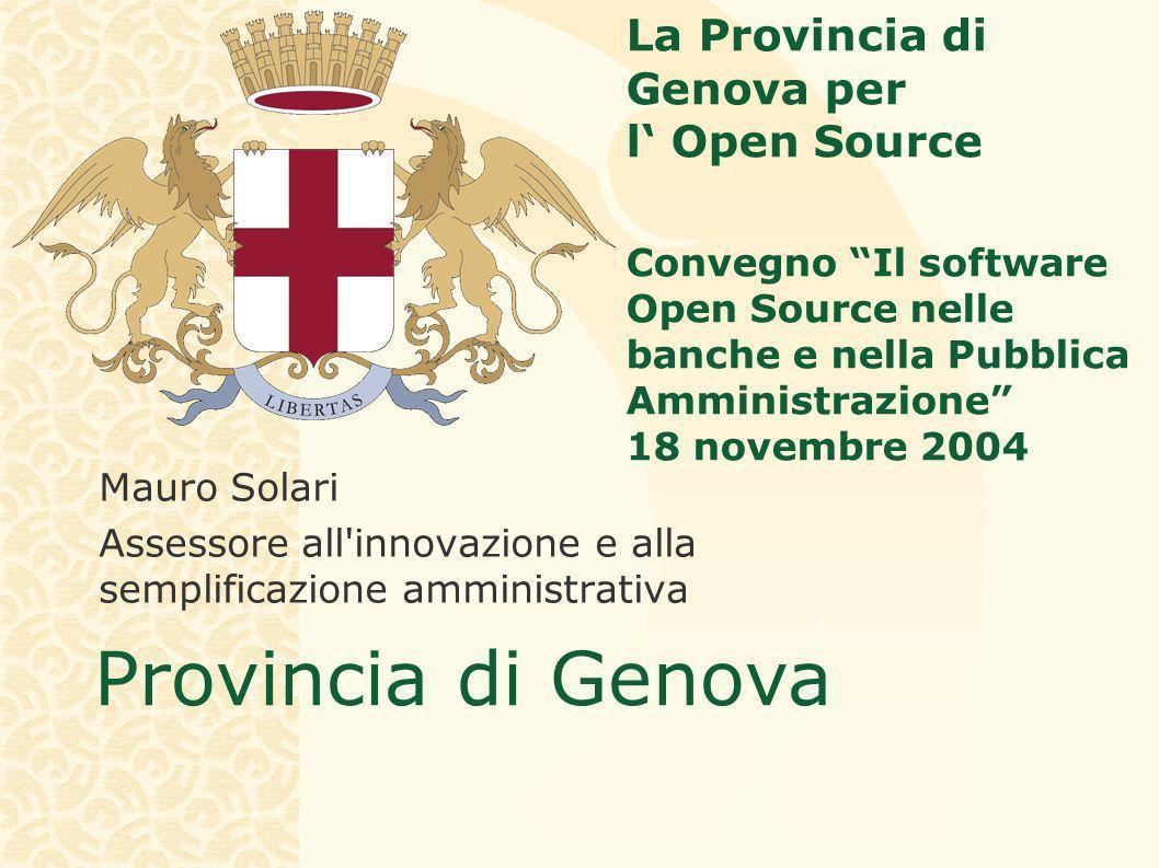 Provincia di Genova La Provincia di Genova per l Open Source Convegno Il software Open Source nelle banche e nella Pubblica Amministrazione 18 novembre 2004 Mauro Solari Assessore all innovazione e alla semplificazione amministrativa