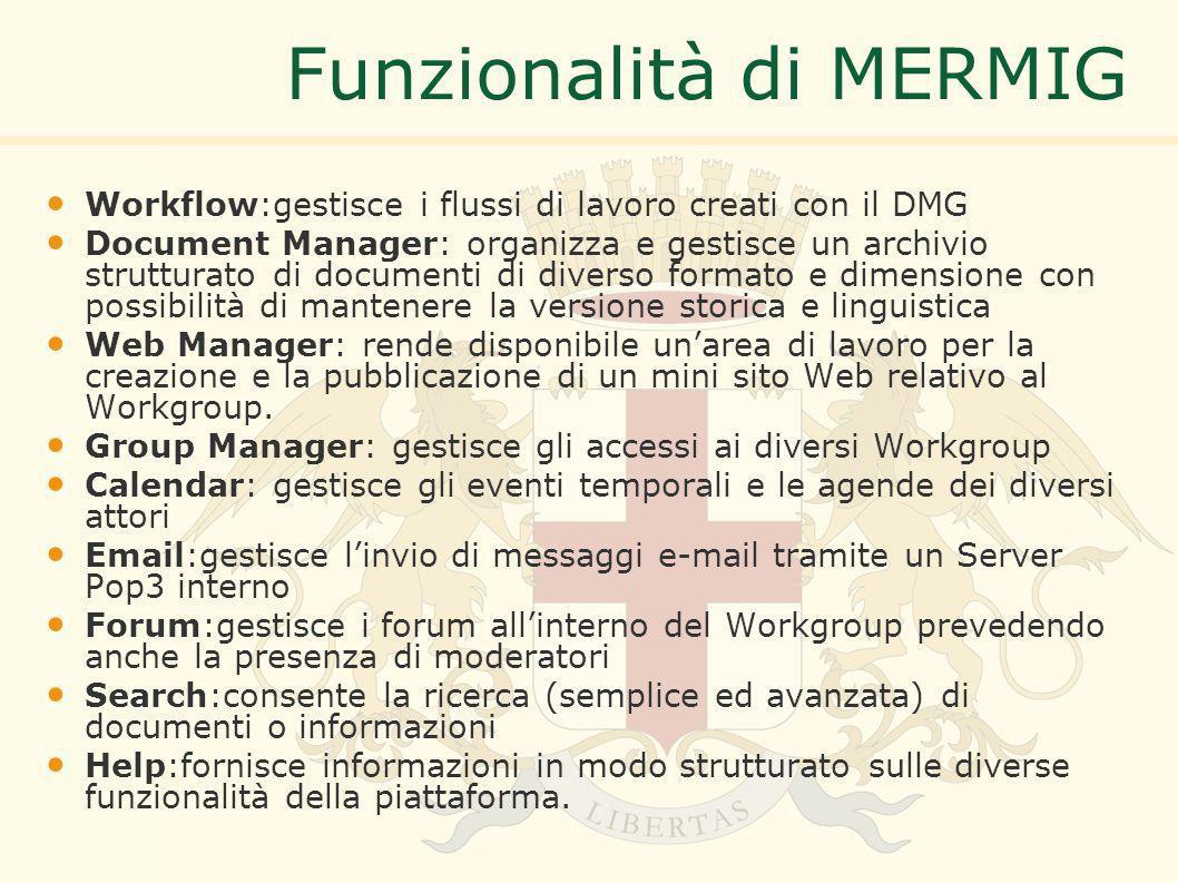 Funzionalità di MERMIG Workflow:gestisce i flussi di lavoro creati con il DMG Document Manager: organizza e gestisce un archivio strutturato di documenti di diverso formato e dimensione con possibilità di mantenere la versione storica e linguistica Web Manager: rende disponibile unarea di lavoro per la creazione e la pubblicazione di un mini sito Web relativo al Workgroup.