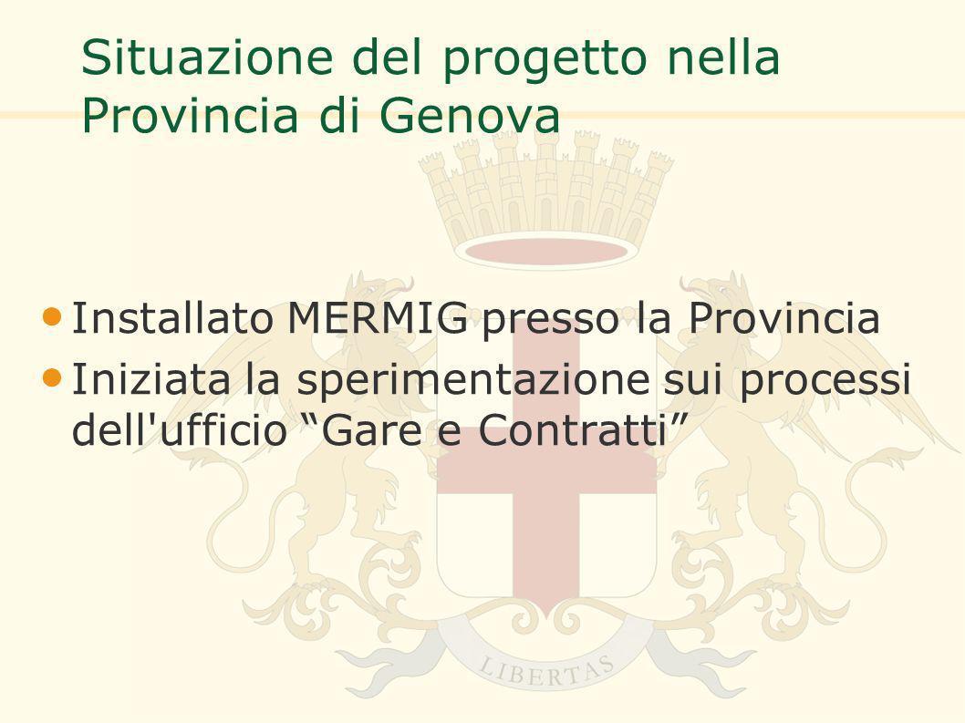 Situazione del progetto nella Provincia di Genova Installato MERMIG presso la Provincia Iniziata la sperimentazione sui processi dell ufficio Gare e Contratti