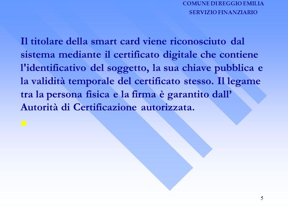 COMUNE DI REGGIO EMILIA SERVIZIO FINANZIARIO 5 Il titolare della smart card viene riconosciuto dal sistema mediante il certificato digitale che contiene l identificativo del soggetto, la sua chiave pubblica e la validità temporale del certificato stesso.