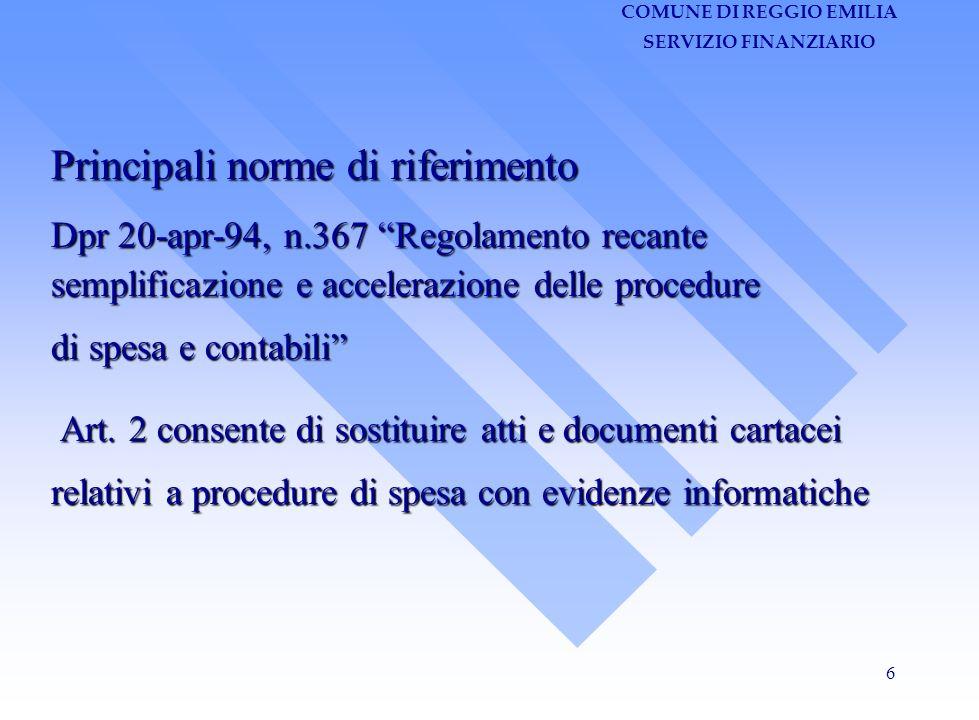 COMUNE DI REGGIO EMILIA SERVIZIO FINANZIARIO 6 Principali norme di riferimento Dpr 20-apr-94, n.367 Regolamento recante semplificazione e accelerazione delle procedure di spesa e contabili Art.